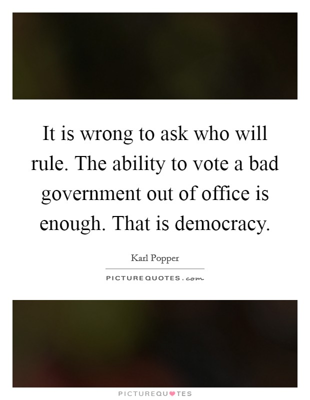 It is wrong to ask who will rule. The ability to vote a bad government out of office is enough. That is democracy Picture Quote #1