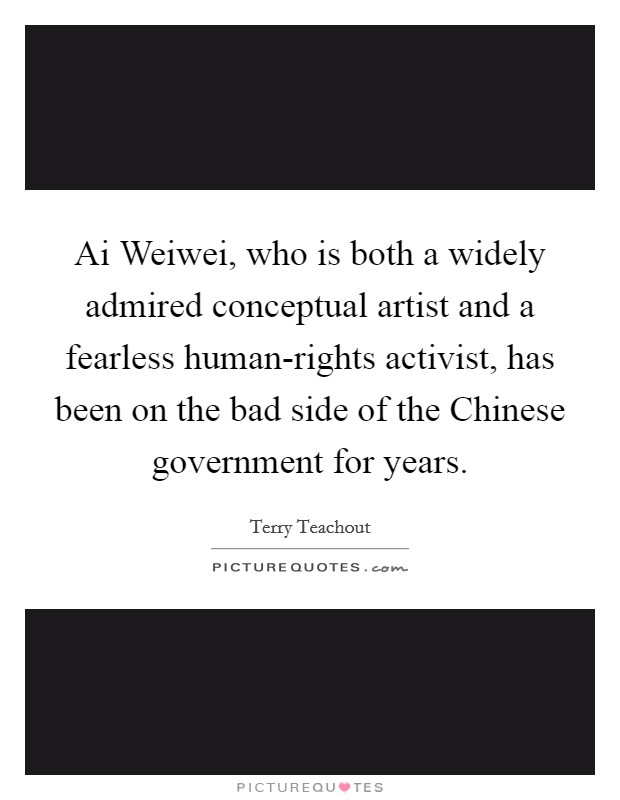 Ai Weiwei, who is both a widely admired conceptual artist and a fearless human-rights activist, has been on the bad side of the Chinese government for years Picture Quote #1