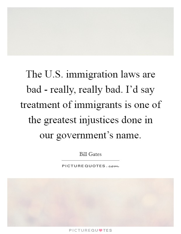The U.S. immigration laws are bad - really, really bad. I'd say treatment of immigrants is one of the greatest injustices done in our government's name Picture Quote #1