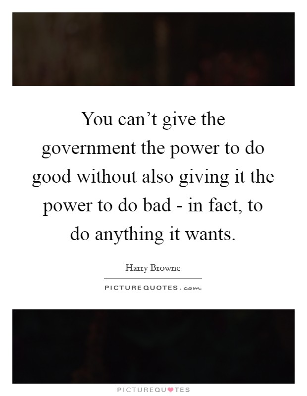 You can't give the government the power to do good without also giving it the power to do bad - in fact, to do anything it wants Picture Quote #1
