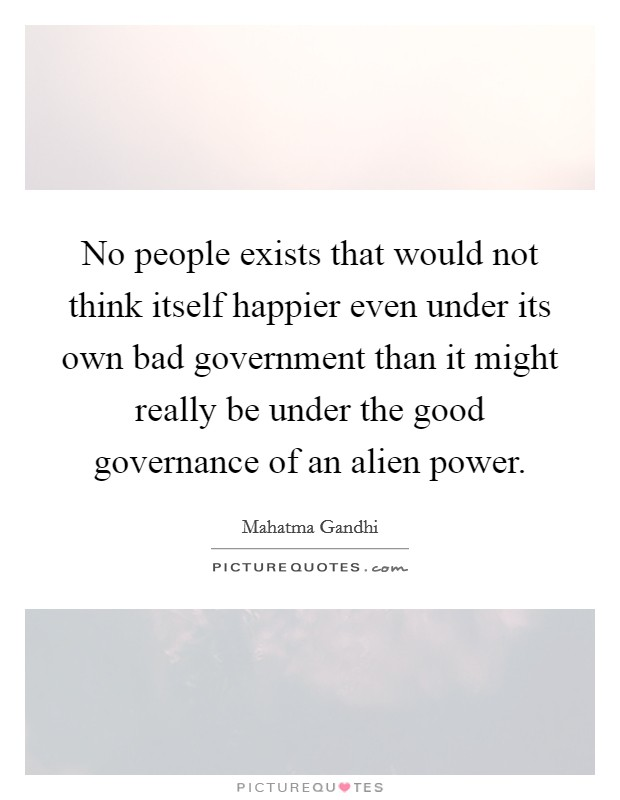 No people exists that would not think itself happier even under its own bad government than it might really be under the good governance of an alien power Picture Quote #1