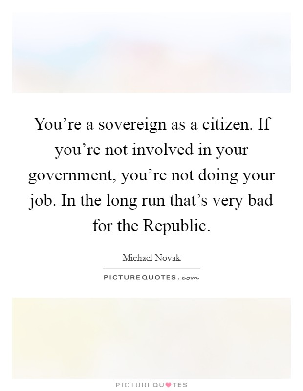 You're a sovereign as a citizen. If you're not involved in your government, you're not doing your job. In the long run that's very bad for the Republic Picture Quote #1