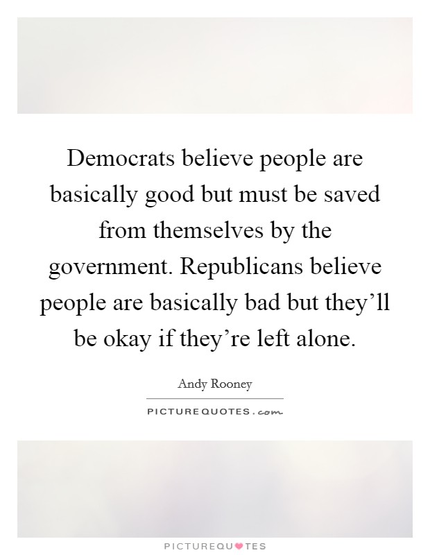 Democrats believe people are basically good but must be saved from themselves by the government. Republicans believe people are basically bad but they'll be okay if they're left alone Picture Quote #1