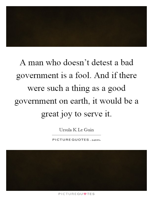 A man who doesn't detest a bad government is a fool. And if there were such a thing as a good government on earth, it would be a great joy to serve it Picture Quote #1