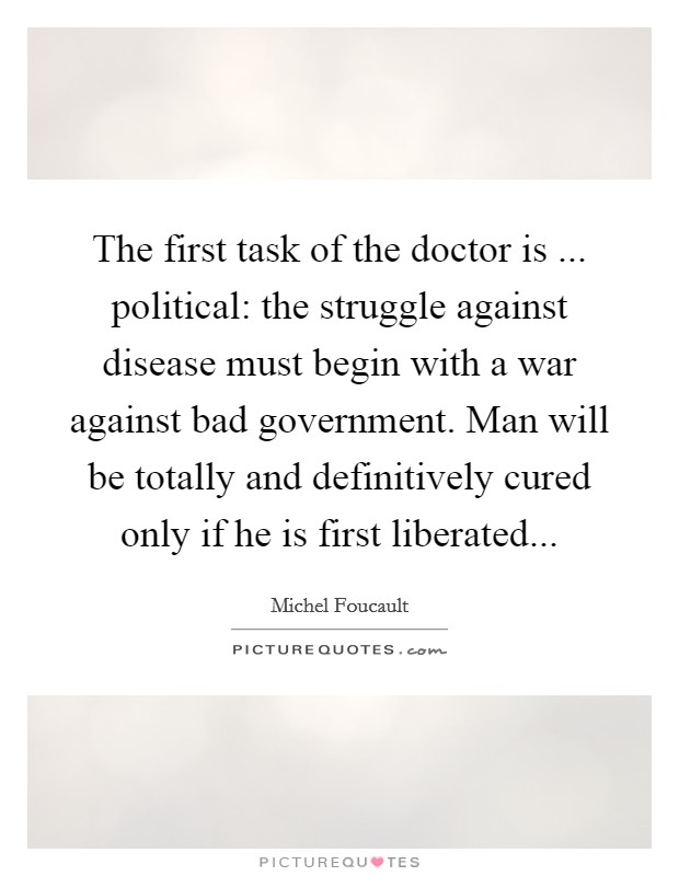 The first task of the doctor is ... political: the struggle against disease must begin with a war against bad government. Man will be totally and definitively cured only if he is first liberated Picture Quote #1