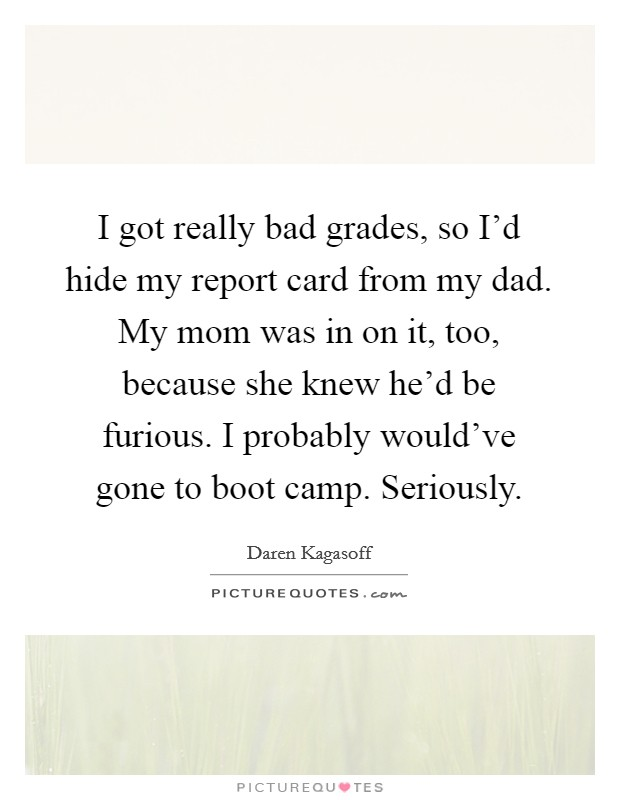 I got really bad grades, so I'd hide my report card from my dad. My mom was in on it, too, because she knew he'd be furious. I probably would've gone to boot camp. Seriously Picture Quote #1
