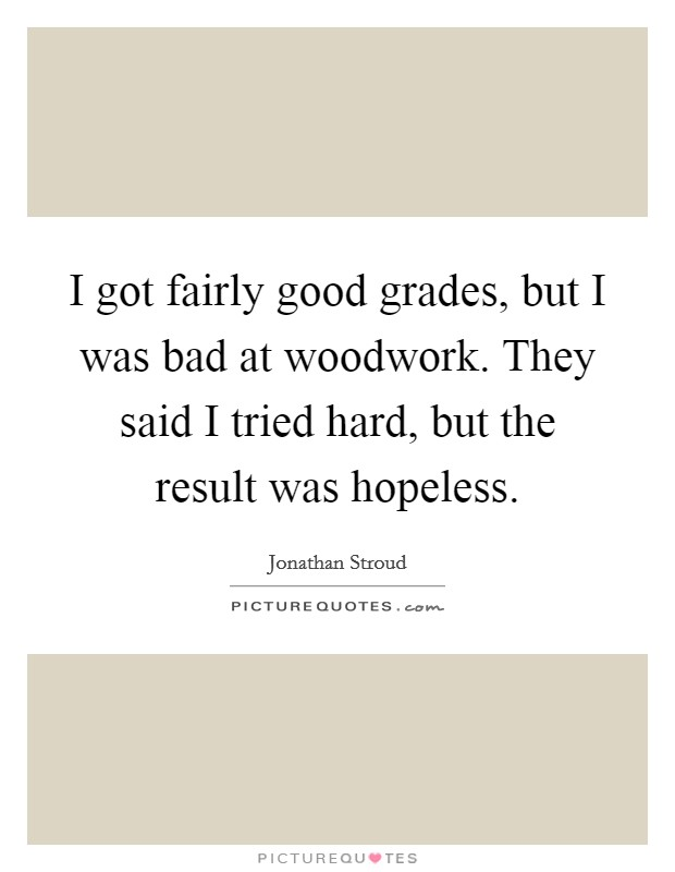 I got fairly good grades, but I was bad at woodwork. They said I tried hard, but the result was hopeless Picture Quote #1