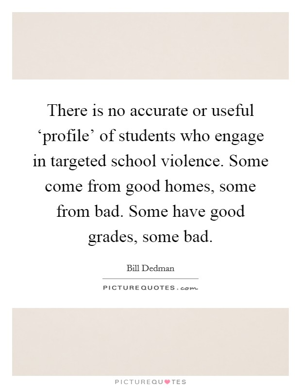 There is no accurate or useful 'profile' of students who engage in targeted school violence. Some come from good homes, some from bad. Some have good grades, some bad Picture Quote #1