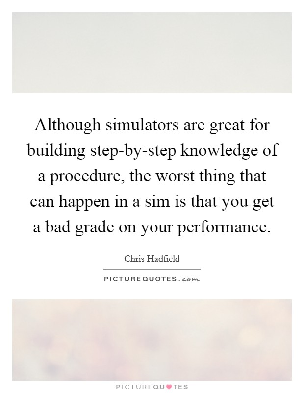 Although simulators are great for building step-by-step knowledge of a procedure, the worst thing that can happen in a sim is that you get a bad grade on your performance Picture Quote #1