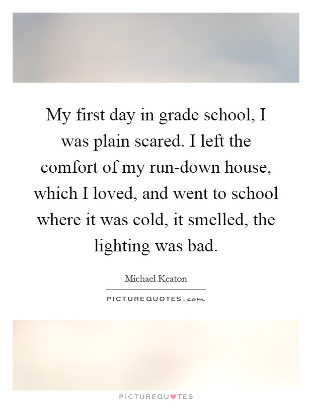 My first day in grade school, I was plain scared. I left the comfort of my run-down house, which I loved, and went to school where it was cold, it smelled, the lighting was bad Picture Quote #1