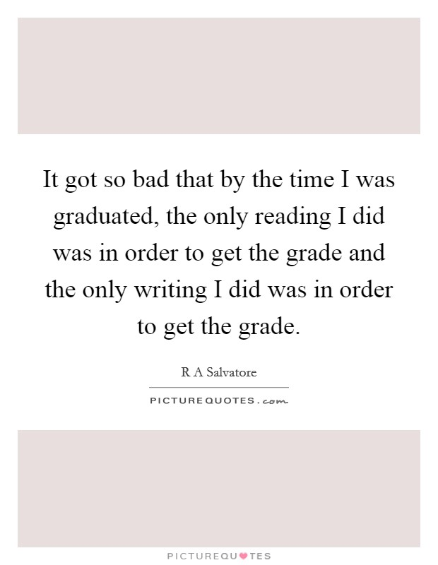 It got so bad that by the time I was graduated, the only reading I did was in order to get the grade and the only writing I did was in order to get the grade Picture Quote #1