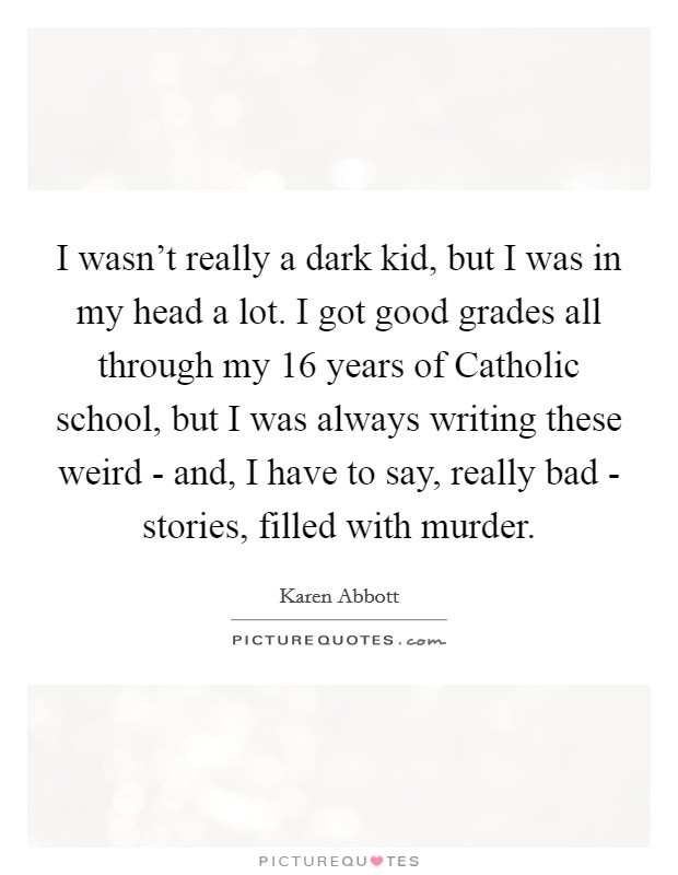 I wasn't really a dark kid, but I was in my head a lot. I got good grades all through my 16 years of Catholic school, but I was always writing these weird - and, I have to say, really bad - stories, filled with murder Picture Quote #1