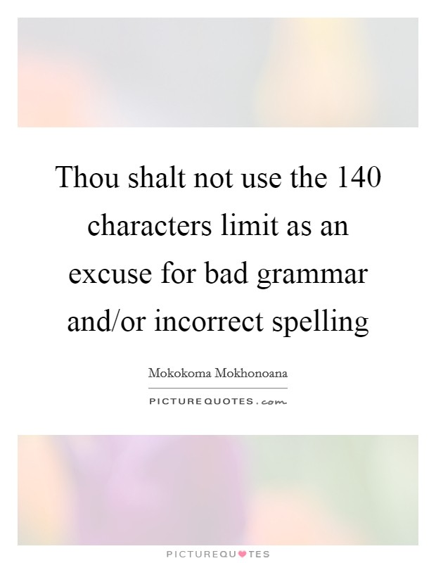 Thou shalt not use the 140 characters limit as an excuse for bad grammar and/or incorrect spelling Picture Quote #1