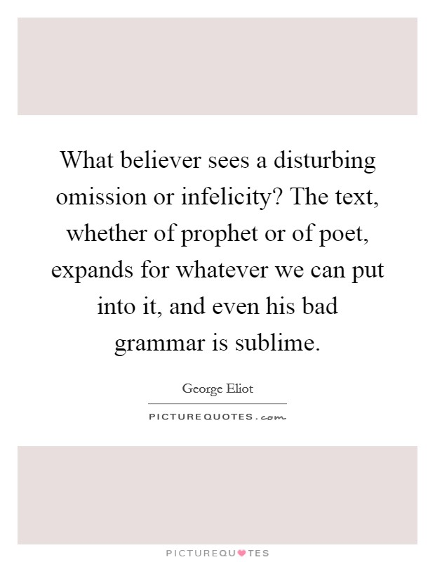 What believer sees a disturbing omission or infelicity? The text, whether of prophet or of poet, expands for whatever we can put into it, and even his bad grammar is sublime Picture Quote #1