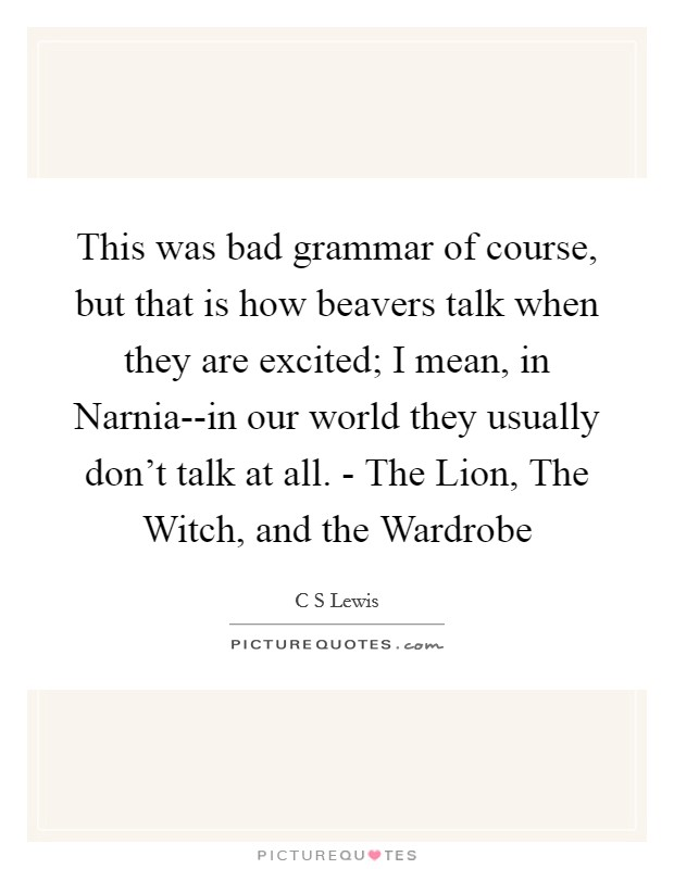 This was bad grammar of course, but that is how beavers talk when they are excited; I mean, in Narnia--in our world they usually don't talk at all. - The Lion, The Witch, and the Wardrobe Picture Quote #1