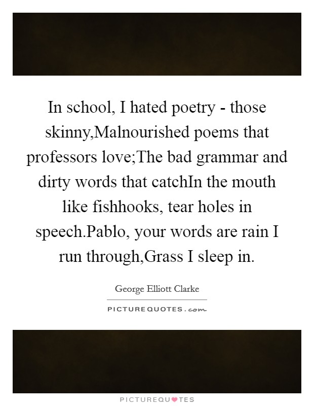 In school, I hated poetry - those skinny,Malnourished poems that professors love;The bad grammar and dirty words that catchIn the mouth like fishhooks, tear holes in speech.Pablo, your words are rain I run through,Grass I sleep in Picture Quote #1