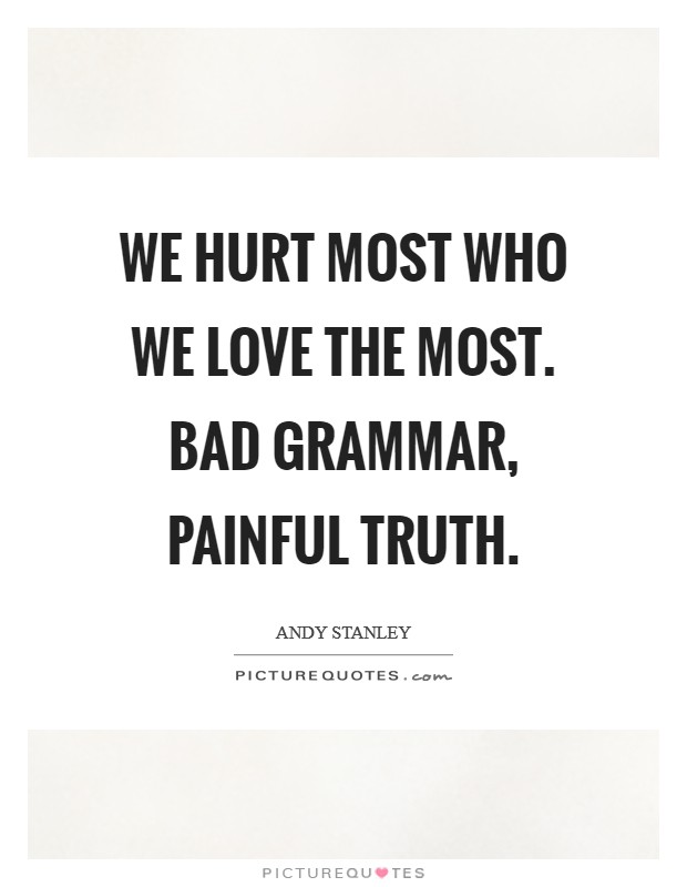 We hurt most who we love the most. Bad grammar, painful truth Picture Quote #1