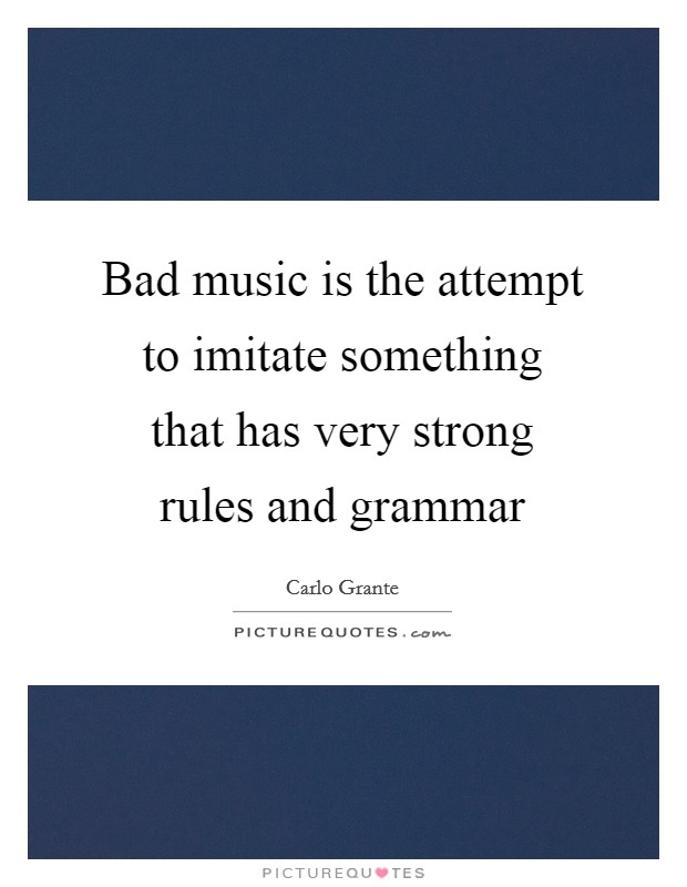 Bad music is the attempt to imitate something that has very strong rules and grammar Picture Quote #1