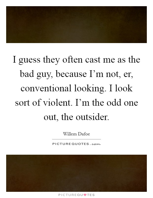 I guess they often cast me as the bad guy, because I'm not, er, conventional looking. I look sort of violent. I'm the odd one out, the outsider Picture Quote #1