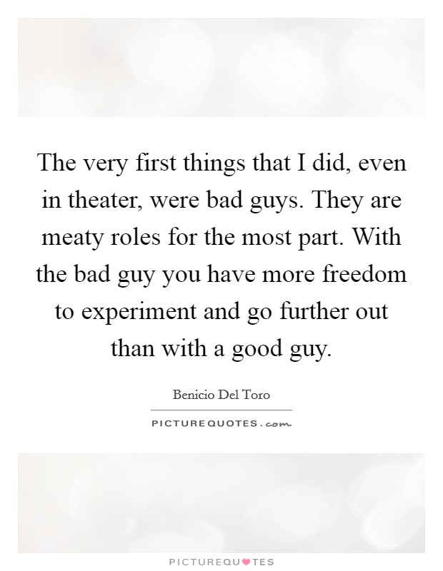 The very first things that I did, even in theater, were bad guys. They are meaty roles for the most part. With the bad guy you have more freedom to experiment and go further out than with a good guy Picture Quote #1