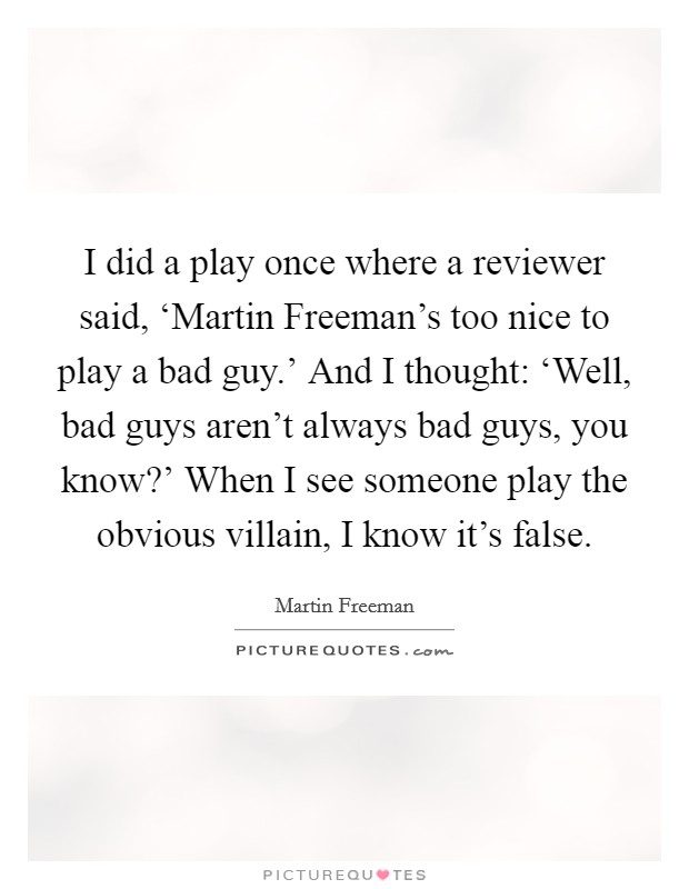 I did a play once where a reviewer said, 'Martin Freeman's too nice to play a bad guy.' And I thought: 'Well, bad guys aren't always bad guys, you know?' When I see someone play the obvious villain, I know it's false Picture Quote #1