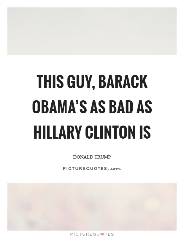 This guy, Barack Obama's as bad as Hillary Clinton is Picture Quote #1