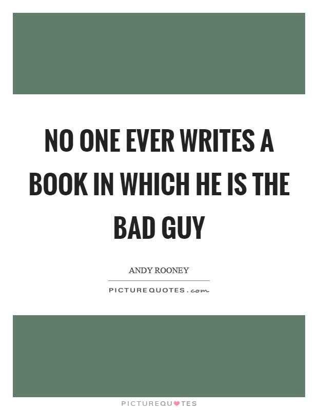 No one ever writes a book in which he is the bad guy Picture Quote #1