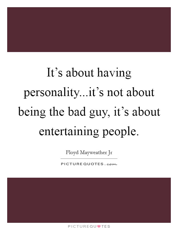 It's about having personality...it's not about being the bad guy, it's about entertaining people Picture Quote #1