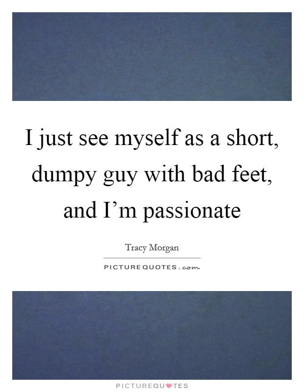 I just see myself as a short, dumpy guy with bad feet, and I'm passionate Picture Quote #1