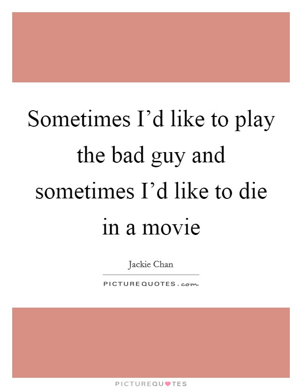 Sometimes I'd like to play the bad guy and sometimes I'd like to die in a movie Picture Quote #1