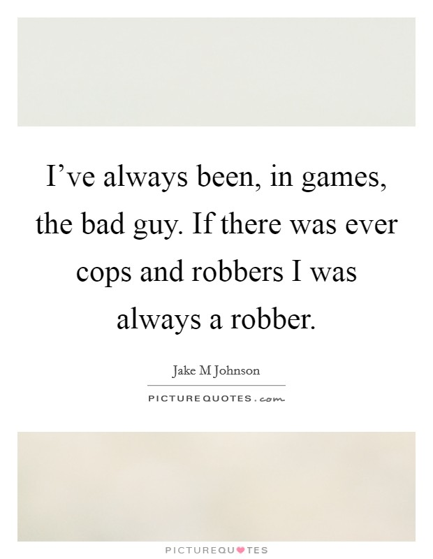 I've always been, in games, the bad guy. If there was ever cops and robbers I was always a robber Picture Quote #1