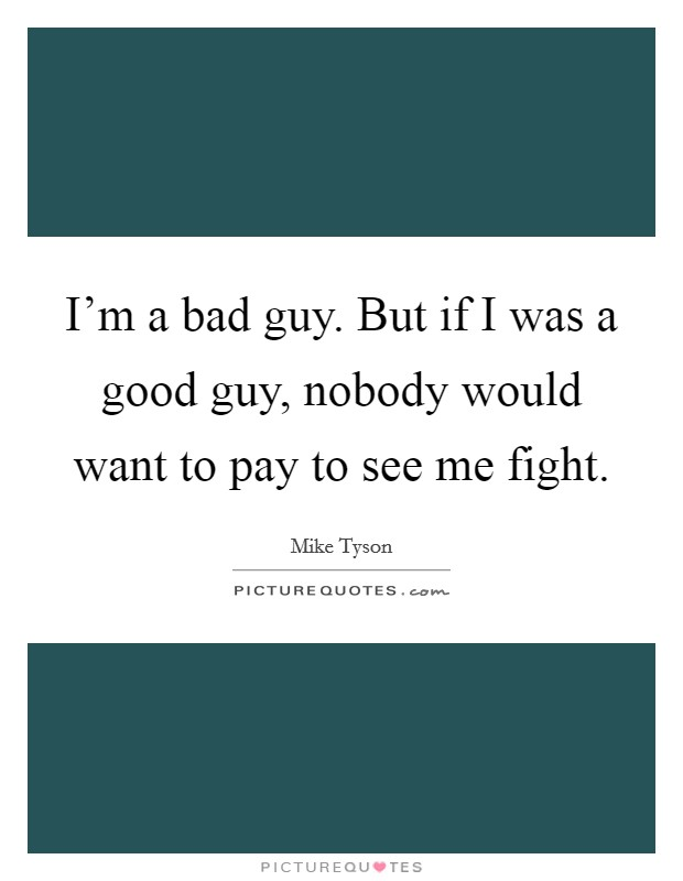 I'm a bad guy. But if I was a good guy, nobody would want to pay to see me fight Picture Quote #1