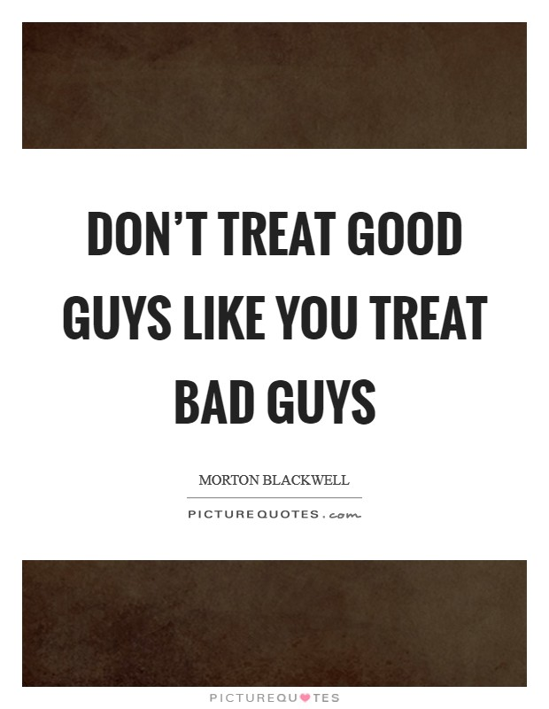 Don't treat good guys like you treat bad guys Picture Quote #1