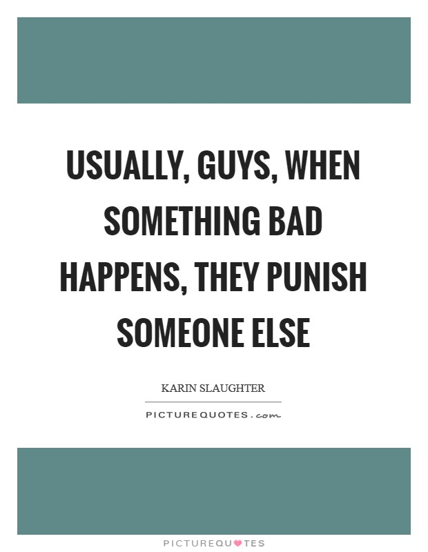 Usually, guys, when something bad happens, they punish someone else Picture Quote #1