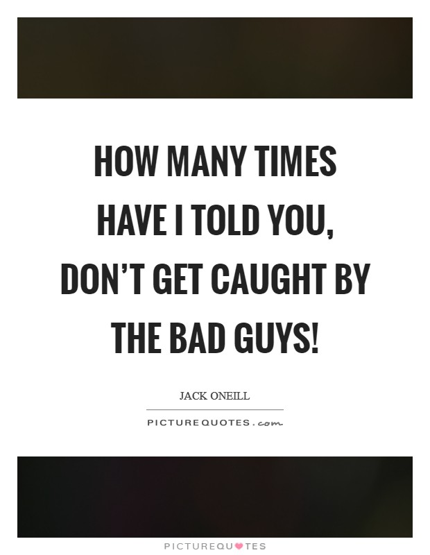 How many times have I told you, don't get caught by the bad guys! Picture Quote #1