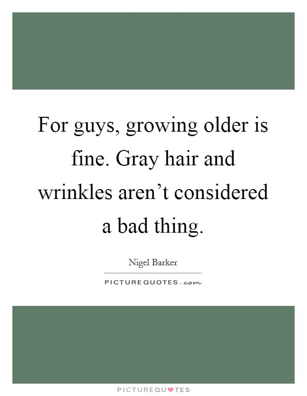For guys, growing older is fine. Gray hair and wrinkles aren't considered a bad thing Picture Quote #1