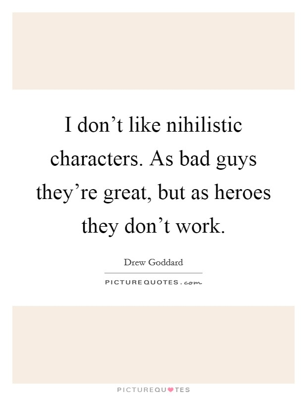 I don't like nihilistic characters. As bad guys they're great, but as heroes they don't work Picture Quote #1