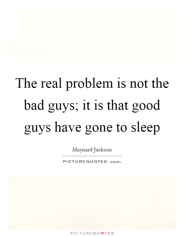 The real problem is not the bad guys; it is that good guys have gone to sleep Picture Quote #1