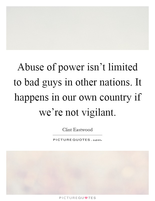 Abuse of power isn't limited to bad guys in other nations. It happens in our own country if we're not vigilant Picture Quote #1
