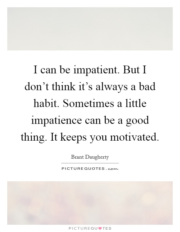 I can be impatient. But I don't think it's always a bad habit. Sometimes a little impatience can be a good thing. It keeps you motivated Picture Quote #1