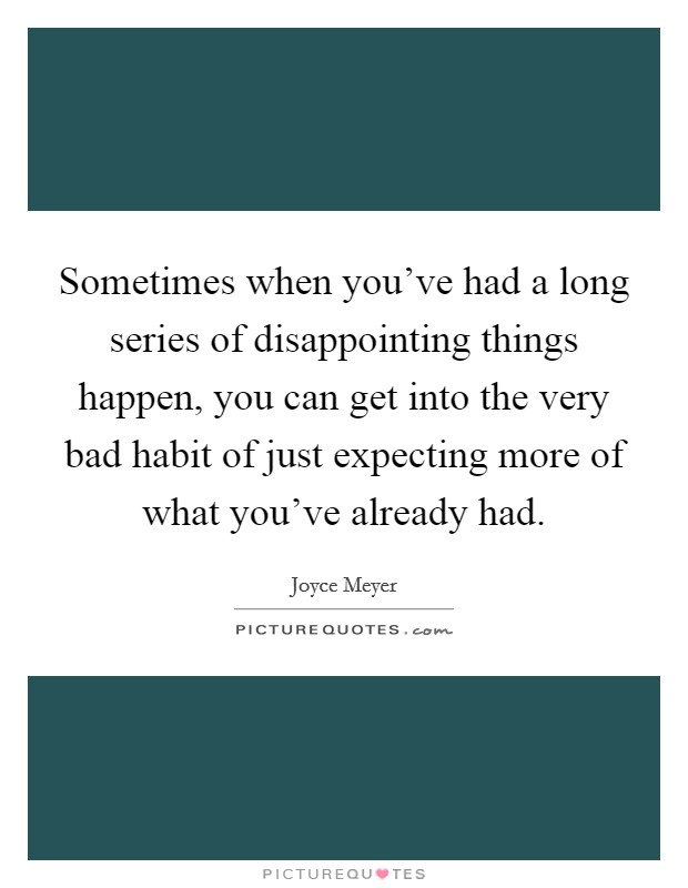 Sometimes when you've had a long series of disappointing things happen, you can get into the very bad habit of just expecting more of what you've already had Picture Quote #1
