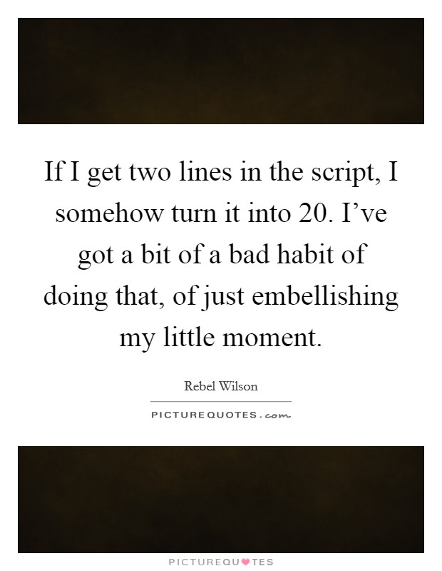 If I get two lines in the script, I somehow turn it into 20. I've got a bit of a bad habit of doing that, of just embellishing my little moment. Picture Quote #1