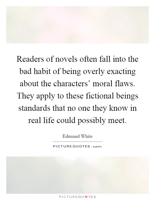 Readers of novels often fall into the bad habit of being overly exacting about the characters' moral flaws. They apply to these fictional beings standards that no one they know in real life could possibly meet Picture Quote #1