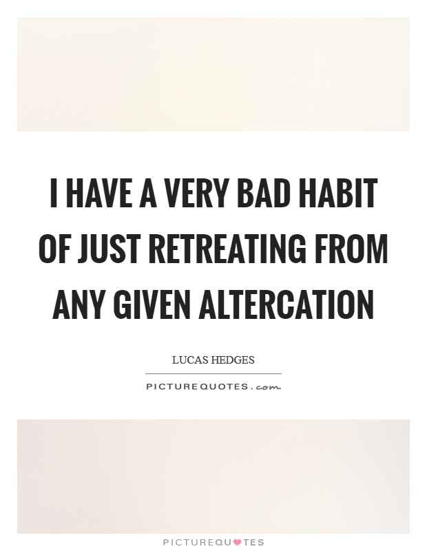 I have a very bad habit of just retreating from any given altercation Picture Quote #1