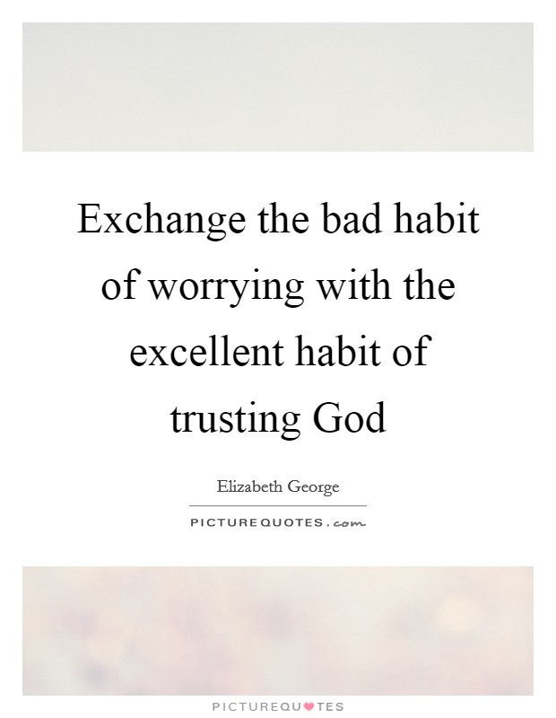 Exchange the bad habit of worrying with the excellent habit of trusting God Picture Quote #1