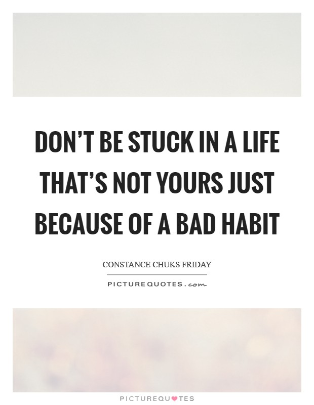 Don't be stuck in a life that's not yours just because of a bad habit Picture Quote #1