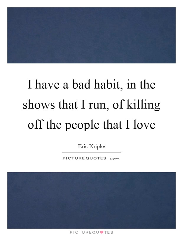 I have a bad habit, in the shows that I run, of killing off the people that I love Picture Quote #1
