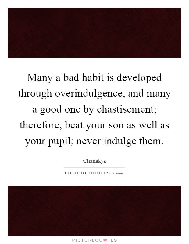 Many a bad habit is developed through overindulgence, and many a good one by chastisement; therefore, beat your son as well as your pupil; never indulge them Picture Quote #1