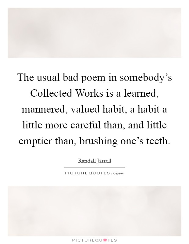 The usual bad poem in somebody's Collected Works is a learned, mannered, valued habit, a habit a little more careful than, and little emptier than, brushing one's teeth Picture Quote #1