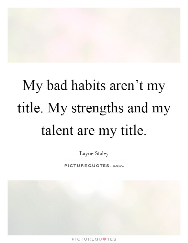 My bad habits aren't my title. My strengths and my talent are my title Picture Quote #1